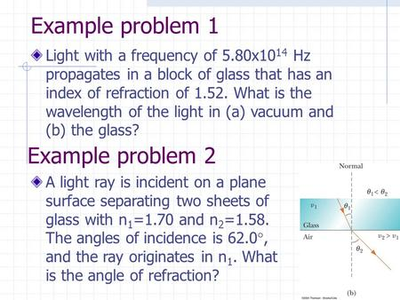 Example problem 1 Light with a frequency of 5.80x10 14 Hz propagates in a block of glass that has an index of refraction of 1.52. What is the wavelength.