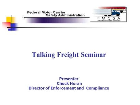 Talking Freight Seminar Presenter Chuck Horan Director of Enforcement and Compliance.