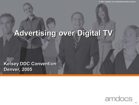 © 2004 - Proprietary and Confidential Information of Amdocs 1 Advertising over Digital TV Kelsey DDC Convention Denver, 2005.