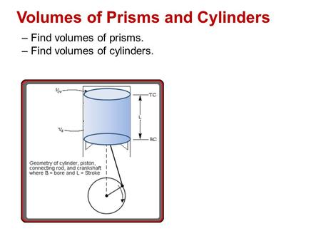 Volumes of Prisms and Cylinders – Find volumes of prisms. – Find volumes of cylinders.