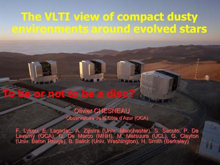 The VLTI view of compact dusty environments around evolved stars Olivier CHESNEAU Observatoire de la Côte d'Azur (OCA) F. Lykou, E. Lagadec, A. Zijlstra.