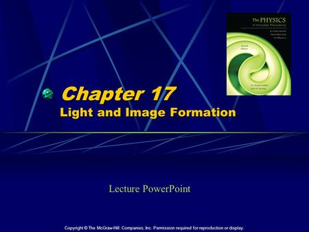 Chapter 17 Light and Image Formation Lecture PowerPoint Copyright © The McGraw-Hill Companies, Inc. Permission required for reproduction or display.