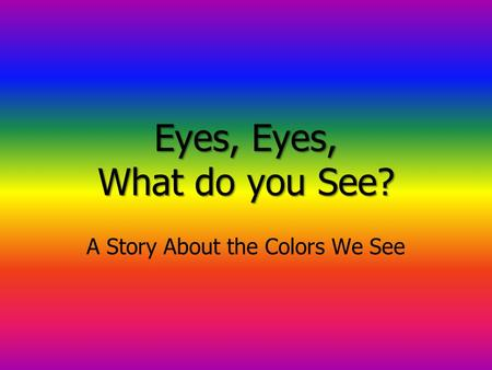 Eyes, Eyes, What do you See? A Story About the Colors We See.