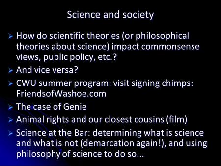 Science and society  How do scientific theories (or philosophical theories about science) impact commonsense views, public policy, etc.?  And vice versa?
