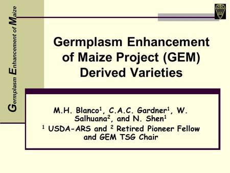 Germplasm Enhancement of Maize Project (GEM) Derived Varieties M.H. Blanco 1, C.A.C. Gardner 1, W. Salhuana 2, and N. Shen 1 1 USDA-ARS and 2 Retired Pioneer.