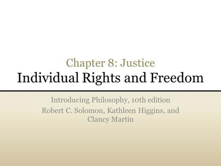 Chapter 8: Justice Individual Rights and Freedom Introducing Philosophy, 10th edition Robert C. Solomon, Kathleen Higgins, and Clancy Martin.
