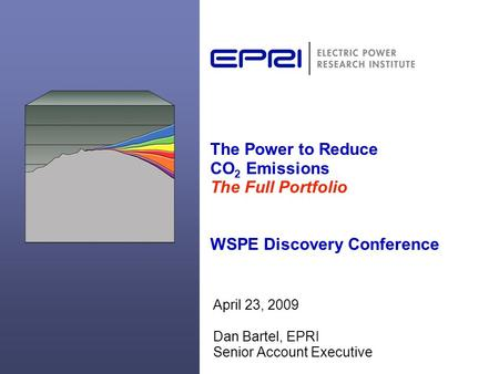 The Power to Reduce CO 2 Emissions The Full Portfolio WSPE Discovery Conference April 23, 2009 Dan Bartel, EPRI Senior Account Executive.