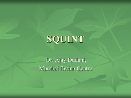 SQUINT - Dr. Ajay Dudani, Mumbai Retina Centre. DEFINITION Squint is a disorder in which one eye misaligns with the other when focusing in a primary direction.