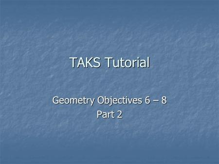 TAKS Tutorial Geometry Objectives 6 – 8 Part 2. The Geometry tested on the Exit Level TAKS test covers High School Geometry. Topics to be covered in today's.