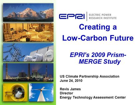 US Climate Partnership Association June 24, 2010 Revis James Director Energy Technology Assessment Center Creating a Low-Carbon Future EPRI's 2009 Prism-