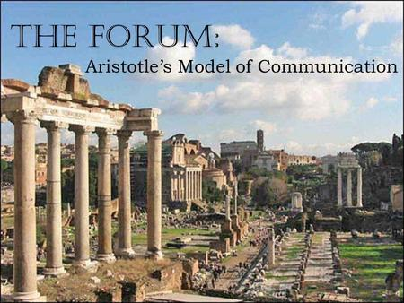 The Forum: Aristotle's Model of Communication. Who is Aristotle? A philosopher who lived in ancient Greece about 2300 years ago. He thought and wrote.