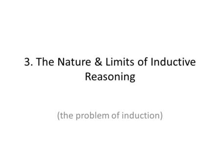 3. The Nature & Limits of Inductive Reasoning (the problem of induction)