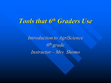 Tools that 6 th Graders Use Introduction to AgriScience 6 th grade Instructor – Mrs. Shomo.