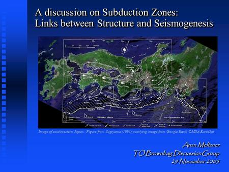 A discussion on Subduction Zones: Links between Structure and Seismogenesis Aron Meltzner TO Brownbag Discussion Group 29 November 2005 Aron Meltzner TO.