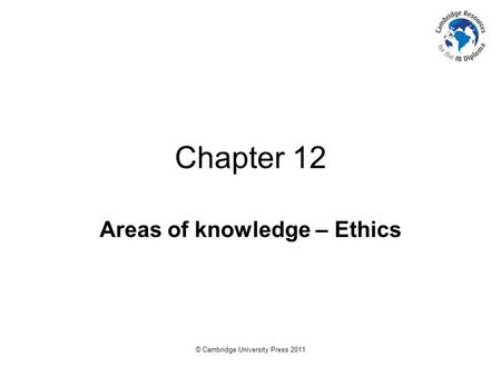© Cambridge University Press 2011 Chapter 12 Areas of knowledge – Ethics.