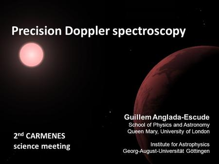 Precision Doppler spectroscopy Guillem Anglada-Escude School of Physics and Astronomy Queen Mary, University of London Institute for Astrophysics Georg-August-Universität.