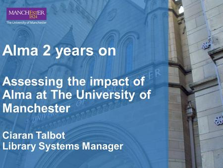 Alma 2 years on Assessing the impact of Alma at The University of Manchester Ciaran Talbot Library Systems Manager.