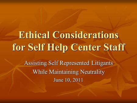 Ethical Considerations for Self Help Center Staff Assisting Self Represented Litigants While Maintaining Neutrality June 10, 2011.