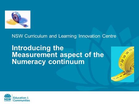 NSW Curriculum and Learning Innovation Centre Introducing the Measurement aspect of the Numeracy continuum.