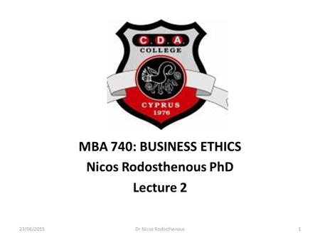 MBA 740: BUSINESS ETHICS Nicos Rodosthenous PhD Lecture 2 23/06/20151Dr Nicos Rodosthenous.