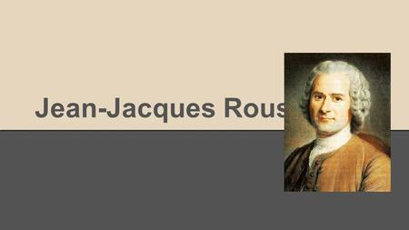 Jean-Jacques Rousseau. -Born on June 28 1712 in Geneva which at the time was a city-state and a protestant associate of the swiss confederacy. -Jean Jacques.