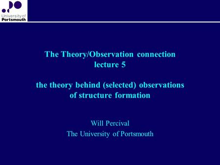 The Theory/Observation connection lecture 5 the theory behind (selected) observations of structure formation Will Percival The University of Portsmouth.