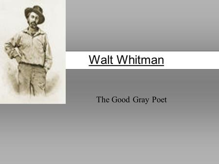 Walt Whitman The Good Gray Poet. Walt Whitman (1819-1882) Born Long Island, NY Raised in Brooklyn After 1850, he left a career in journalism to devote.