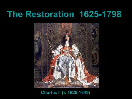The Restoration 1625-1798 Charles II (r. 1625-1649)