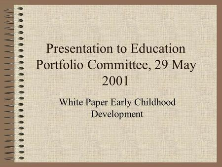 Presentation to Education Portfolio Committee, 29 May 2001 White Paper Early Childhood Development.