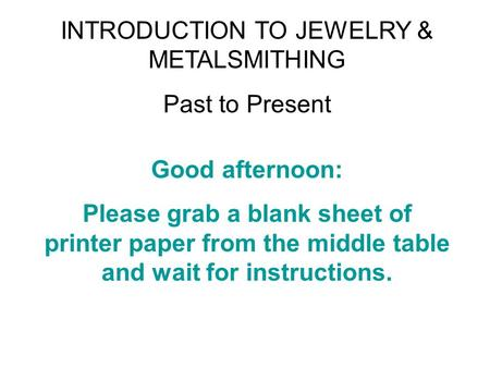 INTRODUCTION TO JEWELRY & METALSMITHING Past to Present Good afternoon: Please grab a blank sheet of printer paper from the middle table and wait for instructions.