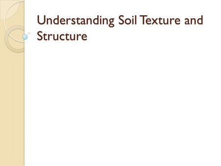 Understanding Soil Texture and Structure. Soil Texture Soil Texture:  Fineness or coarseness of a soil What are the three soil particles? ◦ Sand ◦ Silt.
