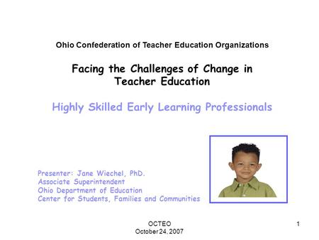 OCTEO October 24, 2007 1 Ohio Confederation of Teacher Education Organizations Facing the Challenges of Change in Teacher Education Highly Skilled Early.