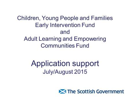 Children, Young People and Families Early Intervention Fund and Adult Learning and Empowering Communities Fund Application support July/August 2015.