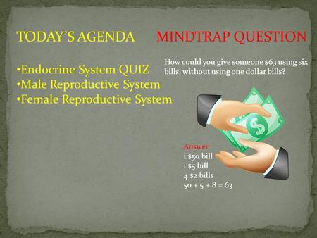 How could you give someone $63 using six bills, without using one dollar bills? Answer 1 $50 bill 1 $5 bill 4 $2 bills 50 + 5 + 8 = 63 MINDTRAP QUESTIONTODAY'S.