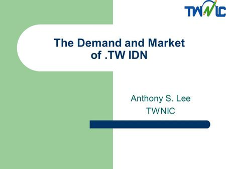 The Demand and Market of.TW IDN Anthony S. Lee TWNIC.