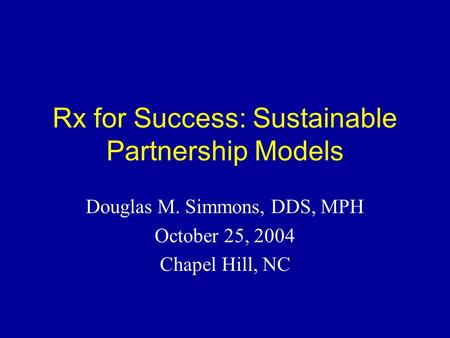 Rx for Success: Sustainable Partnership Models Douglas M. Simmons, DDS, MPH October 25, 2004 Chapel Hill, NC.