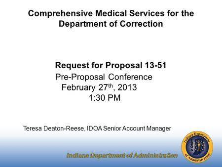 Pre-Proposal Conference February 27 th, 2013 1:30 PM Teresa Deaton-Reese, IDOA Senior Account Manager Comprehensive Medical Services for the Department.