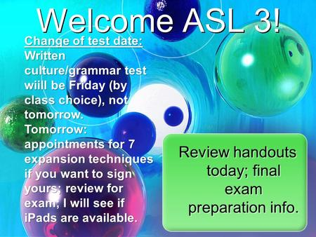 Welcome ASL 3! Review handouts today; final exam preparation info. Change of test date: Written culture/grammar test wiill be Friday (by class choice),