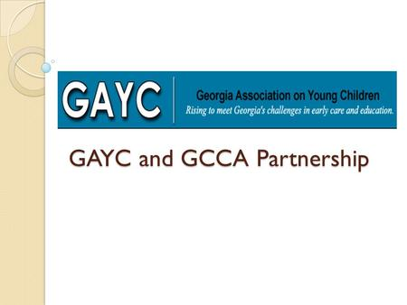 GAYC and GCCA Partnership. Two organizations, two missions GAYC The mission of the Georgia Association on Young Children is to encourage and support healthy.