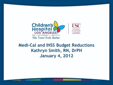 Medi-Cal and IHSS Budget Reductions Kathryn Smith, RN, DrPH January 4, 2012.
