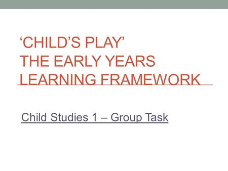 'CHILD'S PLAY' THE EARLY YEARS LEARNING FRAMEWORK Child Studies 1 – Group Task.