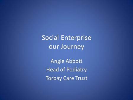 Social Enterprise our Journey Angie Abbott Head of Podiatry Torbay Care Trust.