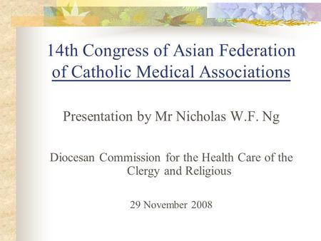 14th Congress of Asian Federation of Catholic Medical Associations Presentation by Mr Nicholas W.F. Ng Diocesan Commission for the Health Care of the Clergy.