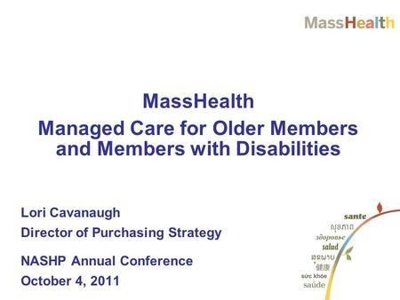 MassHealth Managed Care for Older Members and Members with Disabilities Lori Cavanaugh Director of Purchasing Strategy NASHP Annual Conference October.
