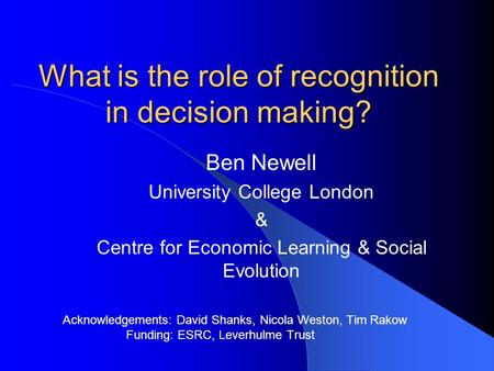 What is the role of recognition in decision making? Ben Newell University College London & Centre for Economic Learning & Social Evolution Acknowledgements: