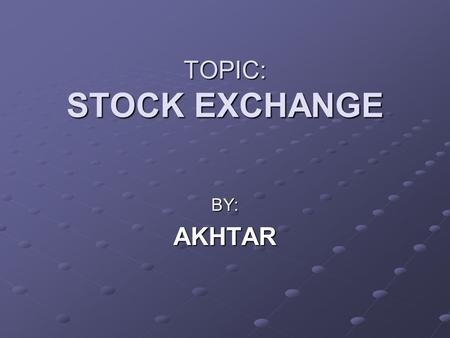 TOPIC: STOCK EXCHANGE BY:AKHTAR. My presentation consists of three parts. INTRODUCTION MARKET TERMS MARKET TRENDS.