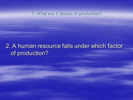1. What are 4 factors of production? 2. A human resource falls under which factor of production?