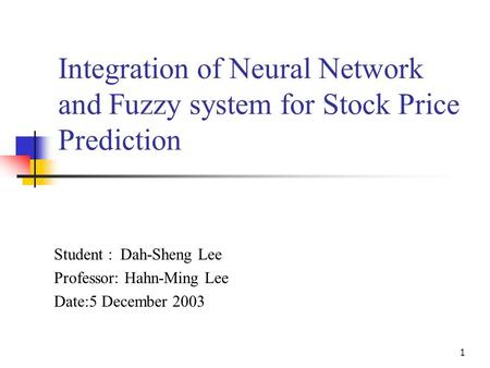 1 Integration of Neural Network and Fuzzy system for Stock Price Prediction Student : Dah-Sheng Lee Professor: Hahn-Ming Lee Date:5 December 2003.