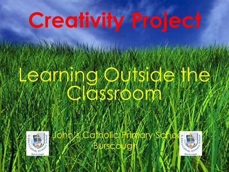 Creativity Project Learning Outside the Classroom St John's Catholic Primary School, Burscough.
