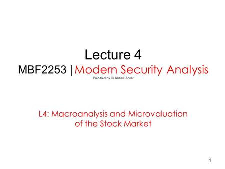 1 Lecture 4 MBF2253 | Modern Security Analysis Prepared by Dr Khairul Anuar L4: Macroanalysis and Microvaluation of the Stock Market.
